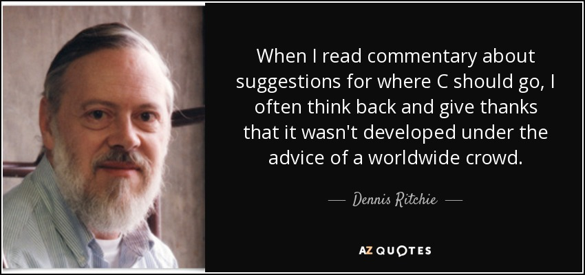 When I read commentary about suggestions for where C should go, I often think back and give thanks that it wasn't developed under the advice of a worldwide crowd. - Dennis Ritchie