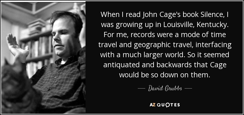 When I read John Cage's book Silence, I was growing up in Louisville, Kentucky. For me, records were a mode of time travel and geographic travel, interfacing with a much larger world. So it seemed antiquated and backwards that Cage would be so down on them. - David Grubbs