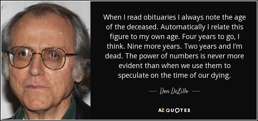 When I read obituaries I always note the age of the deceased. Automatically I relate this figure to my own age. Four years to go, I think. Nine more years. Two years and I'm dead. The power of numbers is never more evident than when we use them to speculate on the time of our dying. - Don DeLillo