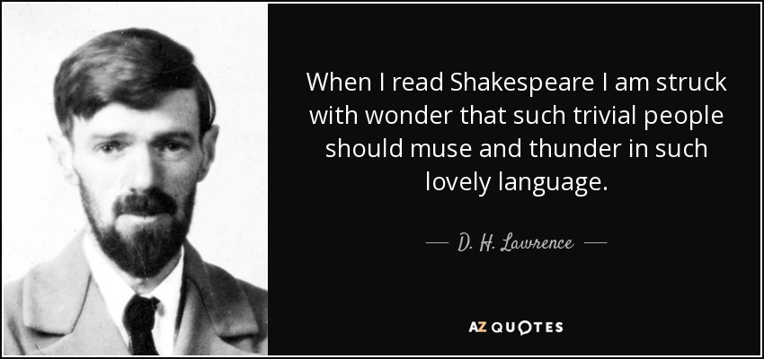 When I read Shakespeare I am struck with wonder that such trivial people should muse and thunder in such lovely language. - D. H. Lawrence