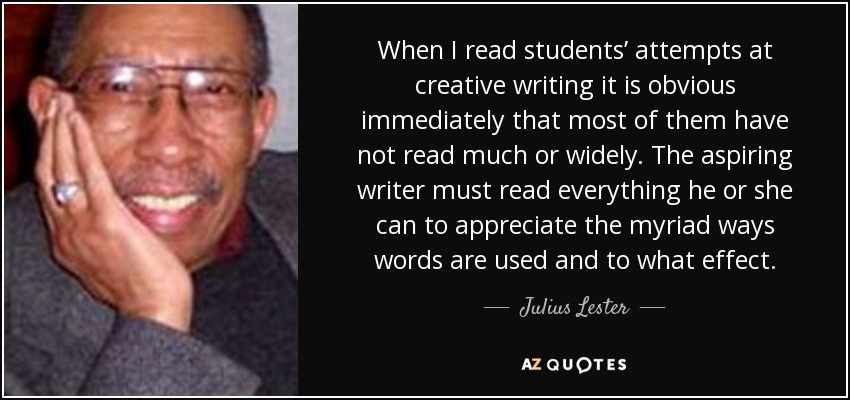 When I read students' attempts at creative writing it is obvious immediately that most of them have not read much or widely. The aspiring writer must read everything he or she can to appreciate the myriad ways words are used and to what effect. - Julius Lester