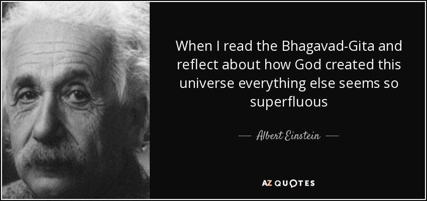 When I read the Bhagavad-Gita and reflect about how God created this universe everything else seems so superfluous - Albert Einstein