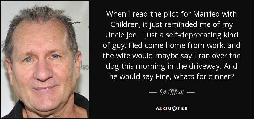 When I read the pilot for Married with Children, it just reminded me of my Uncle Joe... just a self-deprecating kind of guy. Hed come home from work, and the wife would maybe say I ran over the dog this morning in the driveway. And he would say Fine, whats for dinner? - Ed O'Neill