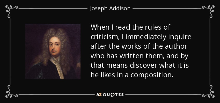 When I read the rules of criticism, I immediately inquire after the works of the author who has written them, and by that means discover what it is he likes in a composition. - Joseph Addison