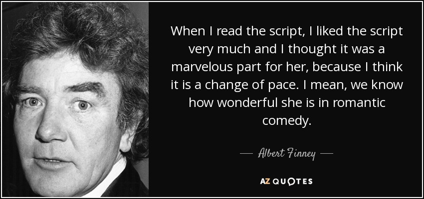 When I read the script, I liked the script very much and I thought it was a marvelous part for her, because I think it is a change of pace. I mean, we know how wonderful she is in romantic comedy. - Albert Finney