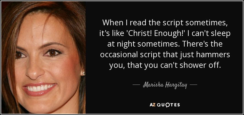 When I read the script sometimes, it's like 'Christ! Enough!' I can't sleep at night sometimes. There's the occasional script that just hammers you, that you can't shower off. - Mariska Hargitay