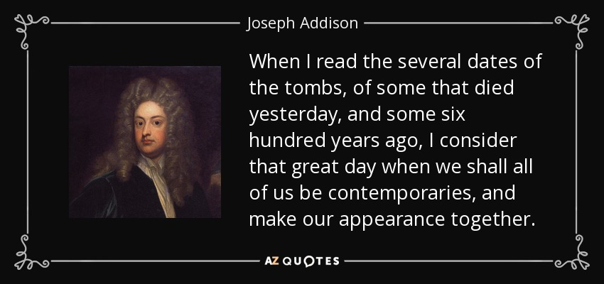 When I read the several dates of the tombs, of some that died yesterday, and some six hundred years ago, I consider that great day when we shall all of us be contemporaries, and make our appearance together. - Joseph Addison