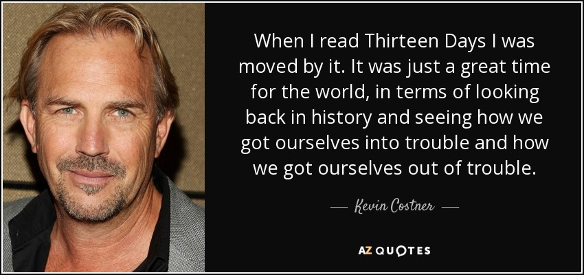 When I read Thirteen Days I was moved by it. It was just a great time for the world, in terms of looking back in history and seeing how we got ourselves into trouble and how we got ourselves out of trouble. - Kevin Costner