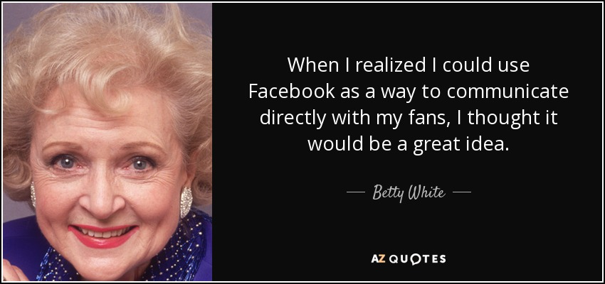 When I realized I could use Facebook as a way to communicate directly with my fans, I thought it would be a great idea. - Betty White
