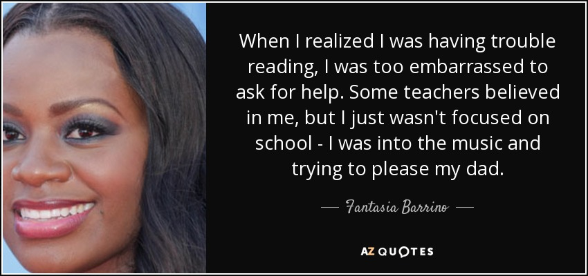 When I realized I was having trouble reading, I was too embarrassed to ask for help. Some teachers believed in me, but I just wasn't focused on school - I was into the music and trying to please my dad. - Fantasia Barrino