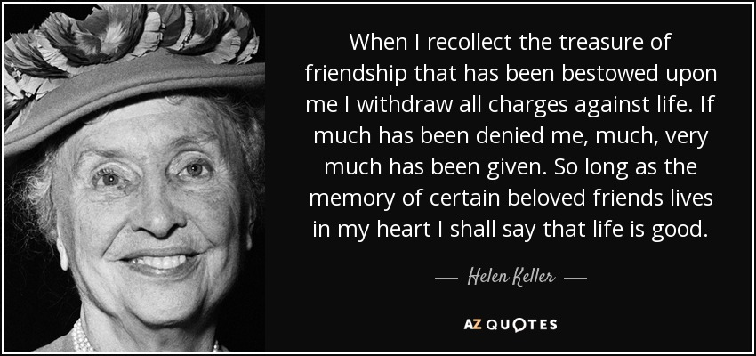 When I recollect the treasure of friendship that has been bestowed upon me I withdraw all charges against life. If much has been denied me, much, very much has been given. So long as the memory of certain beloved friends lives in my heart I shall say that life is good. - Helen Keller