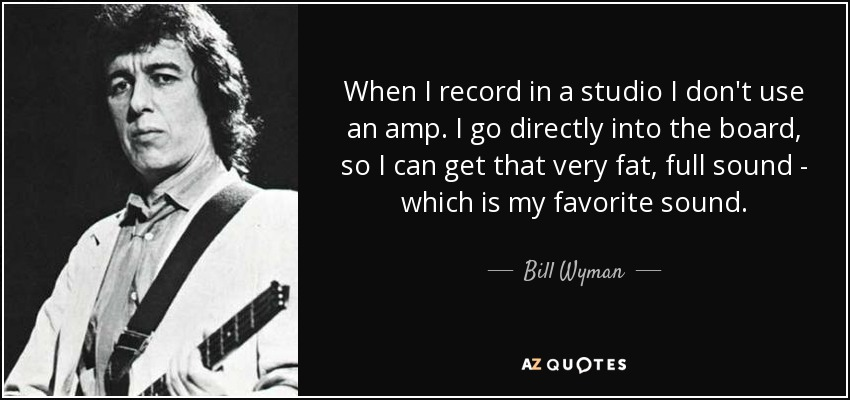 When I record in a studio I don't use an amp. I go directly into the board, so I can get that very fat, full sound - which is my favorite sound. - Bill Wyman