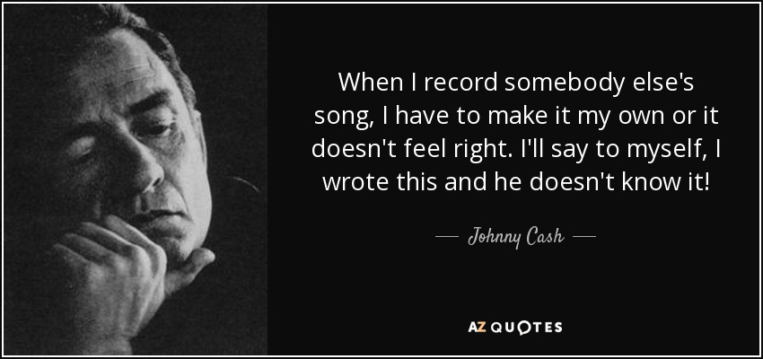 When I record somebody else's song, I have to make it my own or it doesn't feel right. I'll say to myself, I wrote this and he doesn't know it! - Johnny Cash