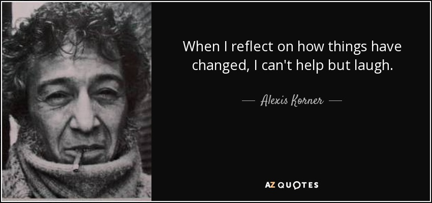 When I reflect on how things have changed, I can't help but laugh. - Alexis Korner