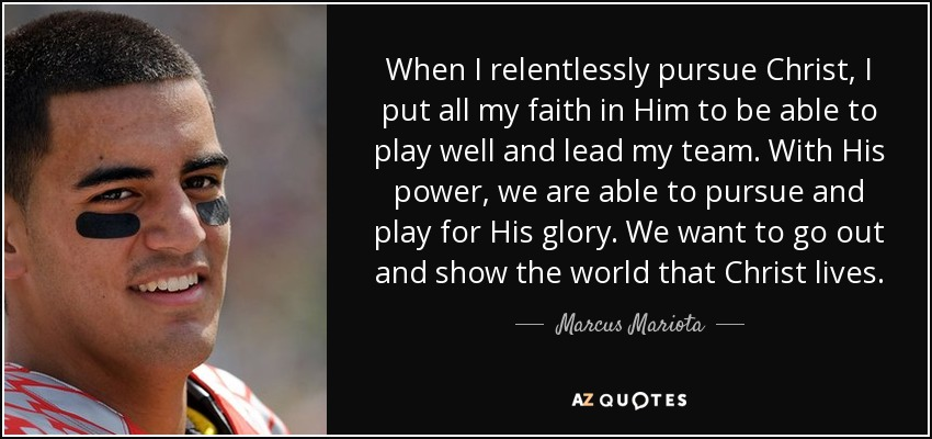 When I relentlessly pursue Christ, I put all my faith in Him to be able to play well and lead my team. With His power, we are able to pursue and play for His glory. We want to go out and show the world that Christ lives. - Marcus Mariota