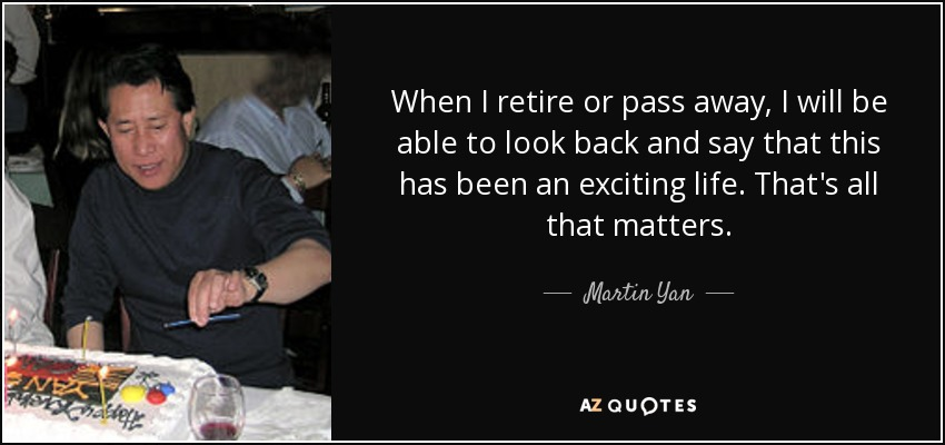 When I retire or pass away, I will be able to look back and say that this has been an exciting life. That's all that matters. - Martin Yan