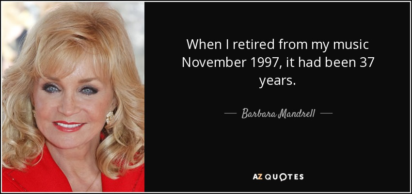 When I retired from my music November 1997, it had been 37 years. - Barbara Mandrell