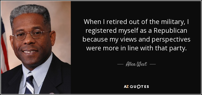 When I retired out of the military, I registered myself as a Republican because my views and perspectives were more in line with that party. - Allen West