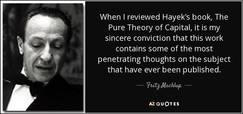 When I reviewed Hayek's book, The Pure Theory of Capital, it is my sincere conviction that this work contains some of the most penetrating thoughts on the subject that have ever been published. - Fritz Machlup