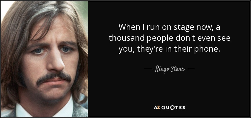 When I run on stage now, a thousand people don't even see you, they're in their phone. - Ringo Starr