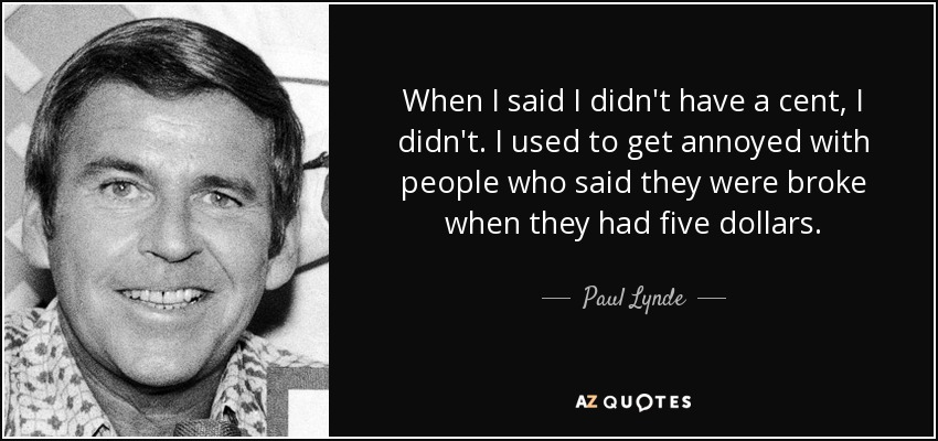 When I said I didn't have a cent, I didn't. I used to get annoyed with people who said they were broke when they had five dollars. - Paul Lynde