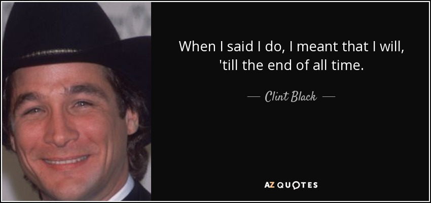 When I said I do, I meant that I will, 'till the end of all time. - Clint Black
