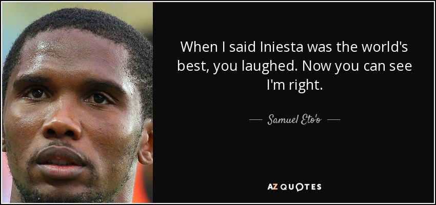 When I said Iniesta was the world's best, you laughed. Now you can see I'm right. - Samuel Eto'o