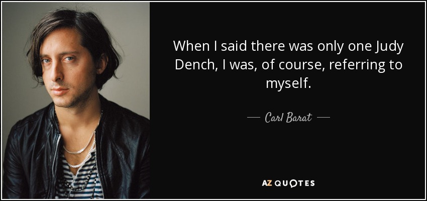 When I said there was only one Judy Dench, I was, of course, referring to myself. - Carl Barat