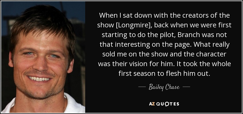 When I sat down with the creators of the show [Longmire], back when we were first starting to do the pilot, Branch was not that interesting on the page. What really sold me on the show and the character was their vision for him. It took the whole first season to flesh him out. - Bailey Chase
