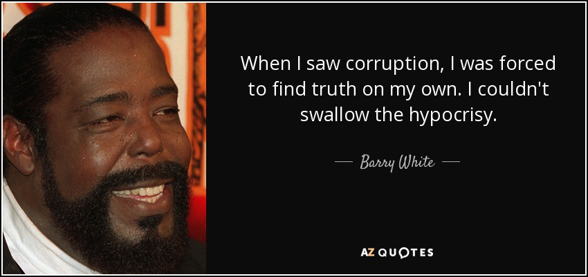When I saw corruption, I was forced to find truth on my own. I couldn't swallow the hypocrisy. - Barry White