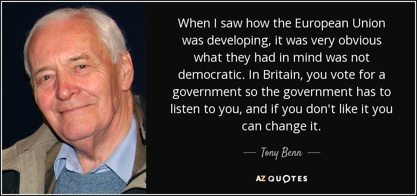 When I saw how the European Union was developing, it was very obvious what they had in mind was not democratic. In Britain, you vote for a government so the government has to listen to you, and if you don't like it you can change it. - Tony Benn