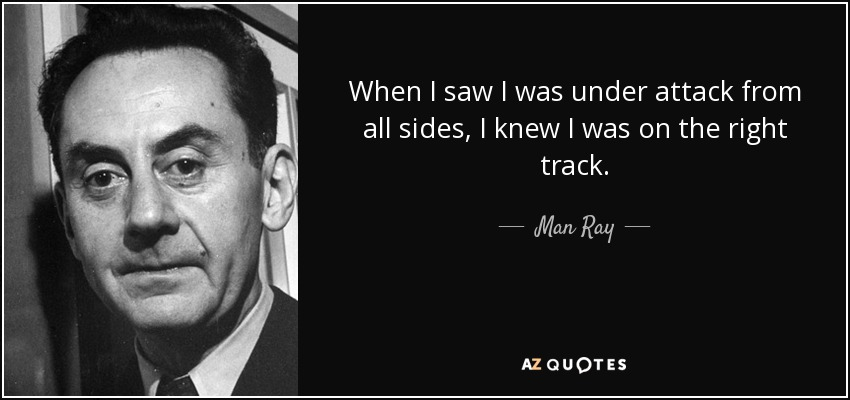 When I saw I was under attack from all sides, I knew I was on the right track. - Man Ray