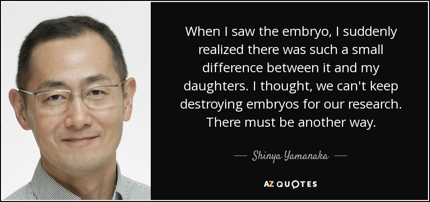 When I saw the embryo, I suddenly realized there was such a small difference between it and my daughters. I thought, we can't keep destroying embryos for our research. There must be another way. - Shinya Yamanaka