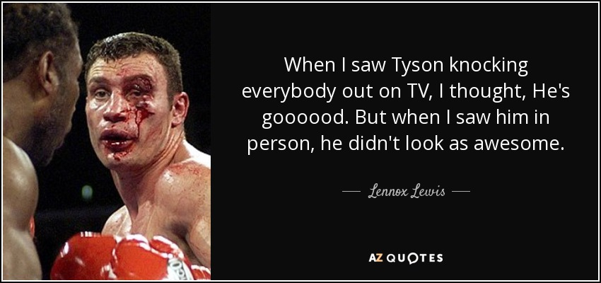 When I saw Tyson knocking everybody out on TV, I thought, He's goooood. But when I saw him in person, he didn't look as awesome. - Lennox Lewis