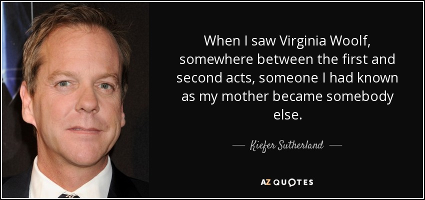 When I saw Virginia Woolf, somewhere between the first and second acts, someone I had known as my mother became somebody else. - Kiefer Sutherland