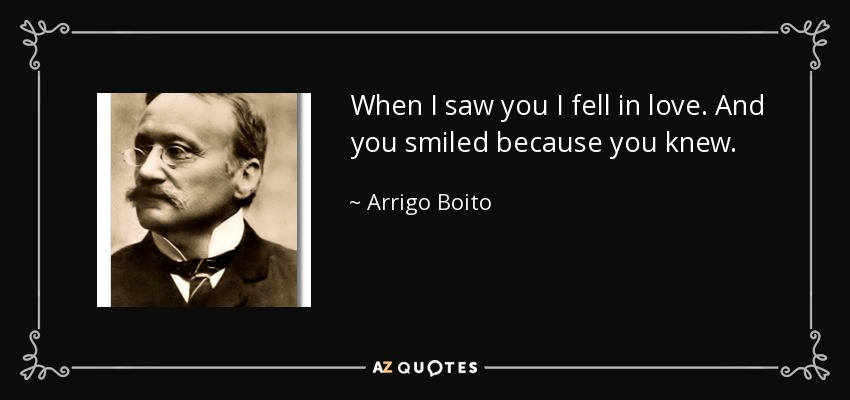 When I saw you I fell in love. And you smiled because you knew. - Arrigo Boito