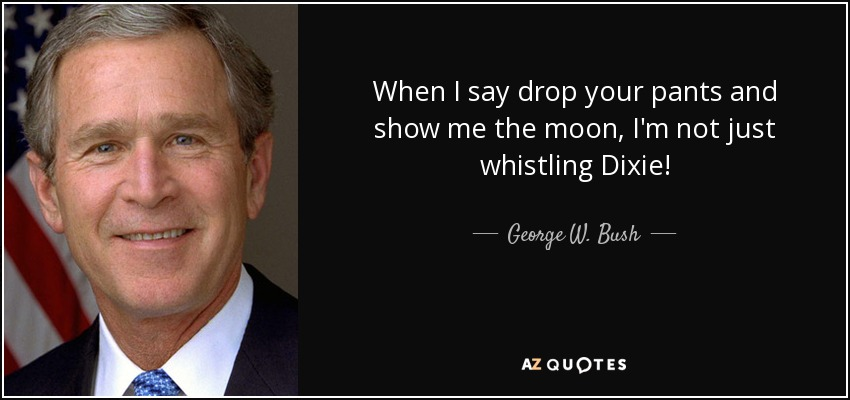 When I say drop your pants and show me the moon, I'm not just whistling Dixie! - George W. Bush