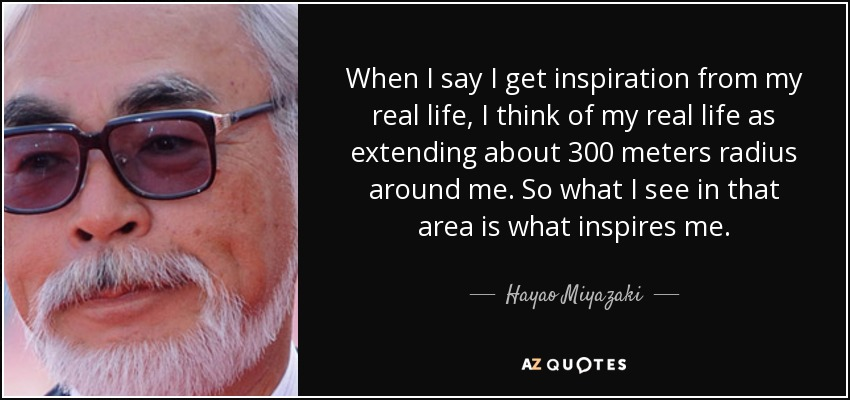 When I say I get inspiration from my real life, I think of my real life as extending about 300 meters radius around me. So what I see in that area is what inspires me. - Hayao Miyazaki