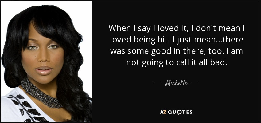 When I say I loved it, I don't mean I loved being hit. I just mean...there was some good in there, too. I am not going to call it all bad. - Michel'le