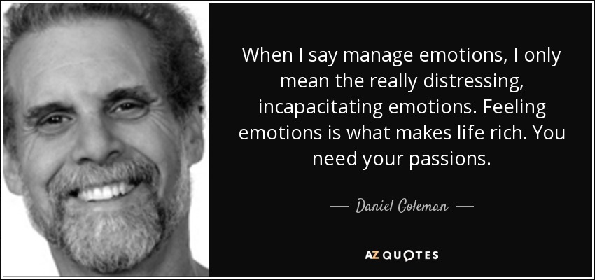 When I say manage emotions, I only mean the really distressing, incapacitating emotions. Feeling emotions is what makes life rich. You need your passions. - Daniel Goleman