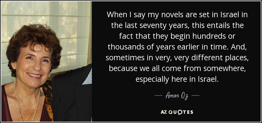 When I say my novels are set in Israel in the last seventy years, this entails the fact that they begin hundreds or thousands of years earlier in time. And, sometimes in very, very different places, because we all come from somewhere, especially here in Israel. - Amos Oz