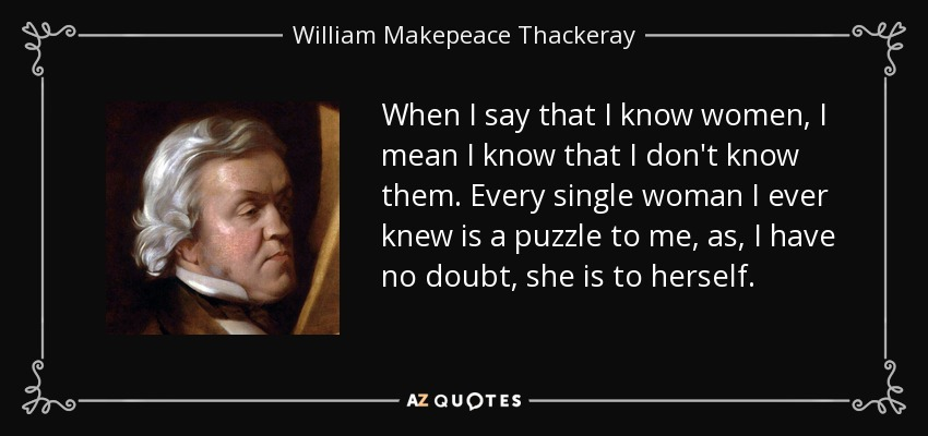 When I say that I know women, I mean I know that I don't know them. Every single woman I ever knew is a puzzle to me, as, I have no doubt, she is to herself. - William Makepeace Thackeray
