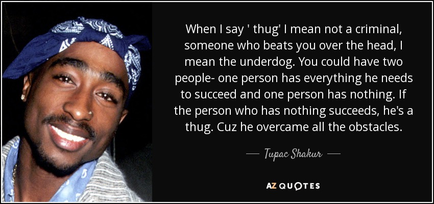 When I say ' thug' I mean not a criminal, someone who beats you over the head, I mean the underdog. You could have two people- one person has everything he needs to succeed and one person has nothing. If the person who has nothing succeeds, he's a thug. Cuz he overcame all the obstacles. - Tupac Shakur