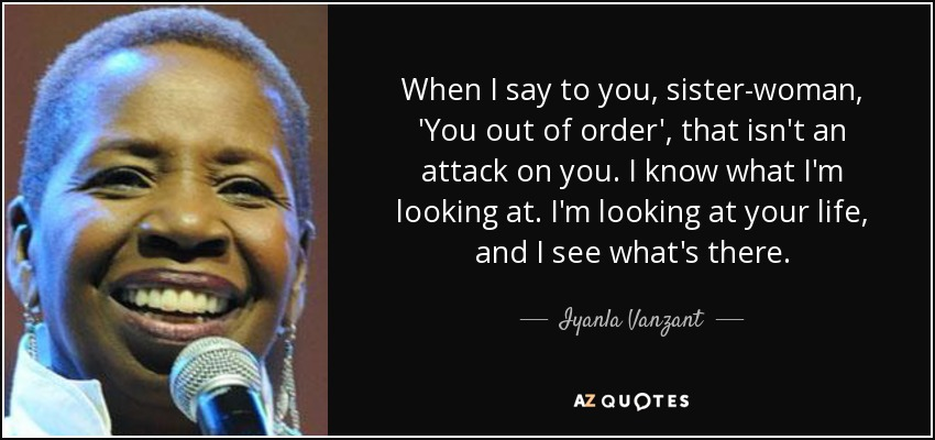 When I say to you, sister-woman, 'You out of order', that isn't an attack on you. I know what I'm looking at. I'm looking at your life, and I see what's there. - Iyanla Vanzant