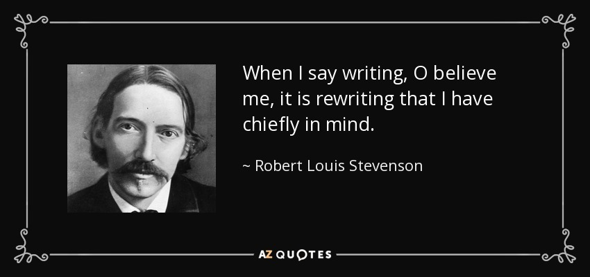 When I say writing, O believe me, it is rewriting that I have chiefly in mind. - Robert Louis Stevenson