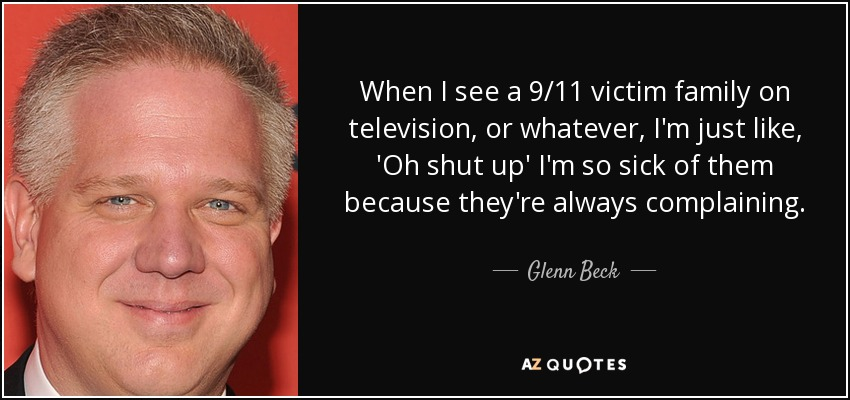 When I see a 9/11 victim family on television, or whatever, I'm just like, 'Oh shut up' I'm so sick of them because they're always complaining. - Glenn Beck