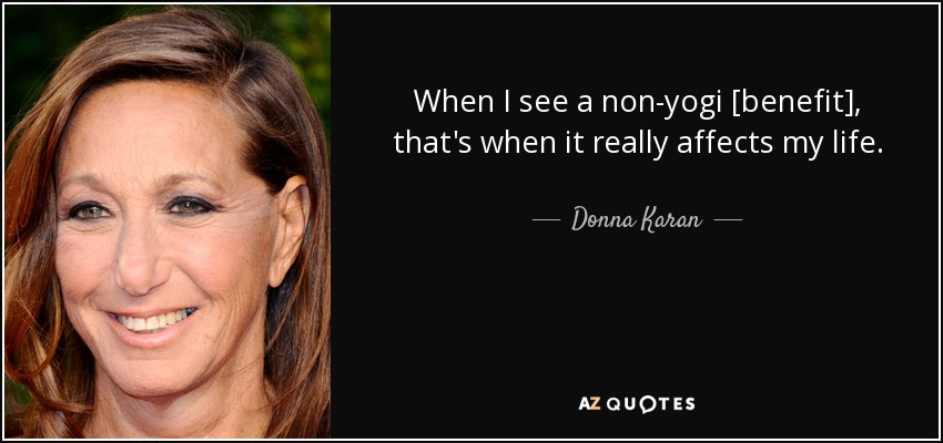 When I see a non-yogi [benefit], that's when it really affects my life. - Donna Karan