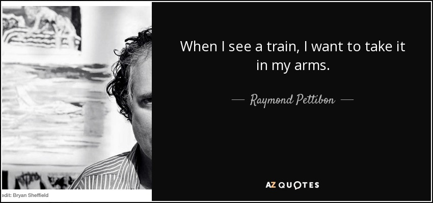 When I see a train, I want to take it in my arms. - Raymond Pettibon
