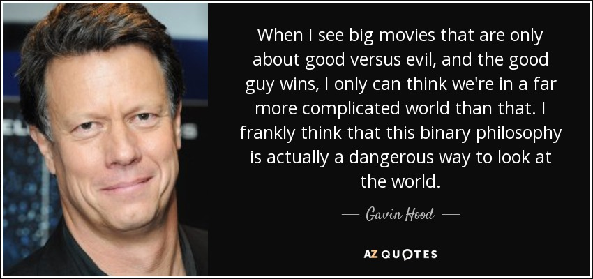 When I see big movies that are only about good versus evil, and the good guy wins, I only can think we're in a far more complicated world than that. I frankly think that this binary philosophy is actually a dangerous way to look at the world. - Gavin Hood
