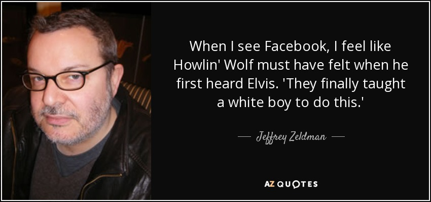 When I see Facebook, I feel like Howlin' Wolf must have felt when he first heard Elvis. 'They finally taught a white boy to do this.' - Jeffrey Zeldman
